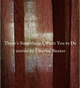 """ReviewsCharles Baxter's """"There's Something I Want You to Do""""more"""